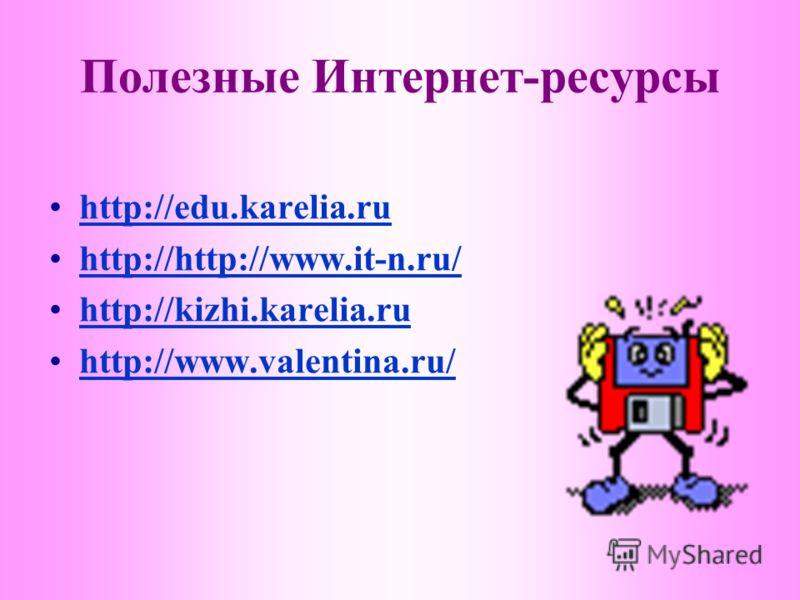 Полезные Интернет-ресурсы http://edu.karelia.ruhttp://edu.karelia.ru http://http://www.it-n.ru/http://http://www.it-n.ru/ http://kizhi.karelia.ru http://www.valentina.ru/