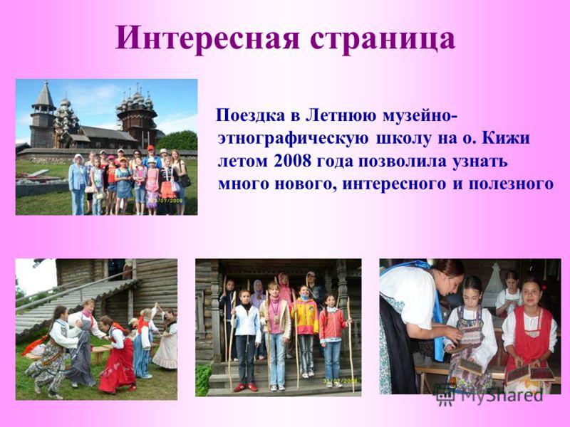 Интересная страница Поездка в Летнюю музейно- этнографическую школу на о. Кижи летом 2008 года позволила узнать много нового, интересного и полезного