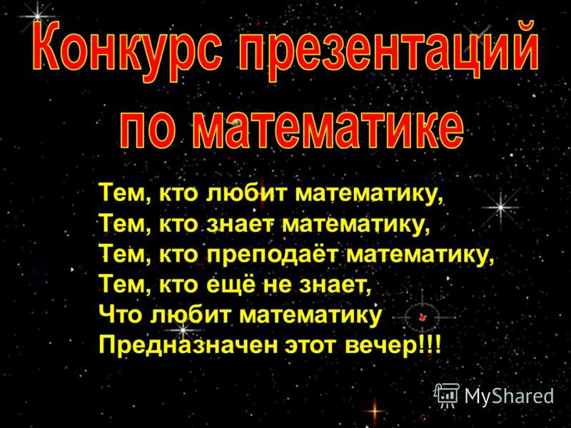 Тем, кто любит математику, Тем, кто знает математику, Тем, кто преподаёт математику, Тем, кто ещё не знает, Что любит математику Предназначен этот вечер!!!