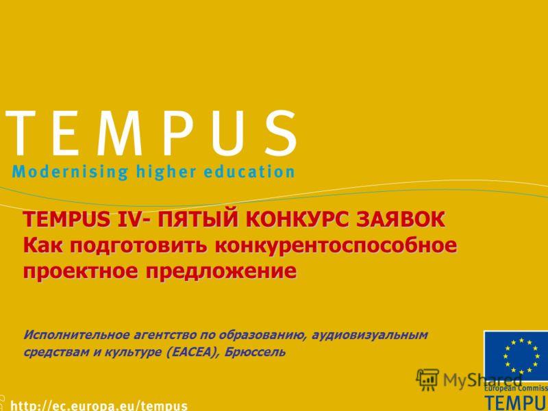 TEMPUS IV- ПЯТЫЙ КОНКУРС ЗАЯВОК Как подготовить конкурентоспособное проектное предложение Исполнительное агентство по образованию, аудиовизуальным средствам и культуре (ЕАСЕА), Брюссель