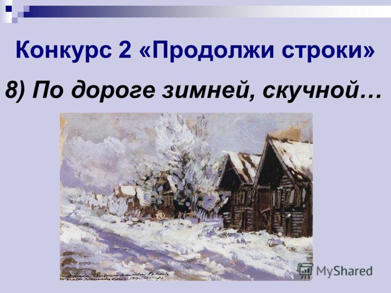 Конкурс 2 «Продолжи строки» 8) По дороге зимней, скучной…