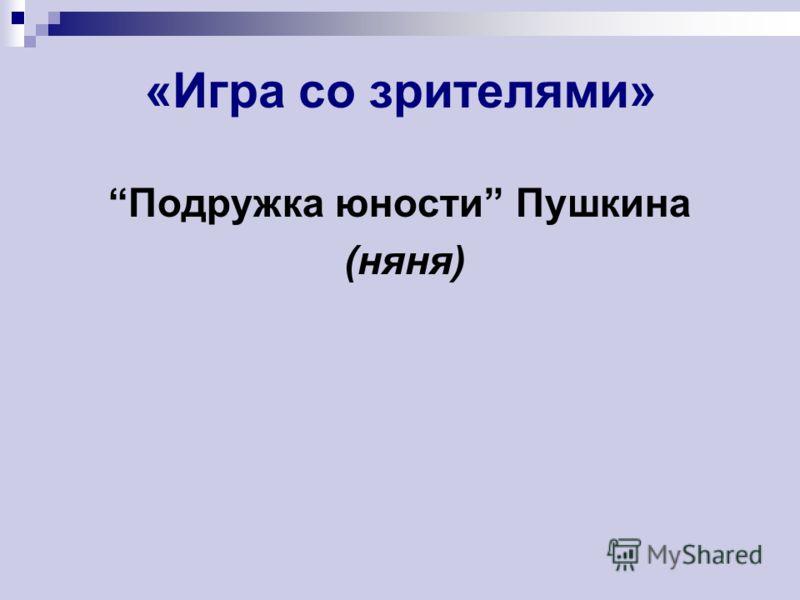 «Игра со зрителями» Подружка юности Пушкина (няня)