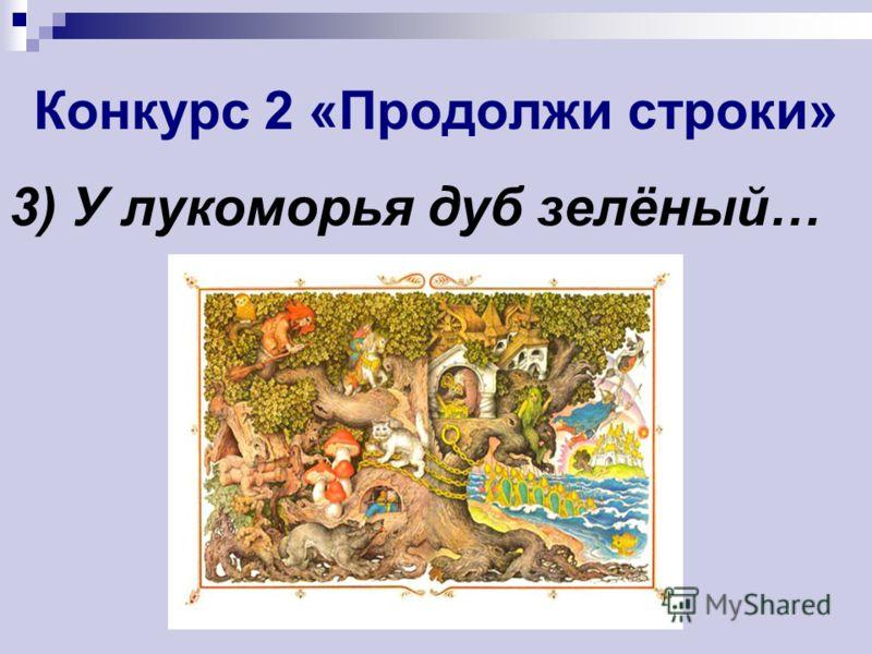 Конкурс 2 «Продолжи строки» 3) У лукоморья дуб зелёный…
