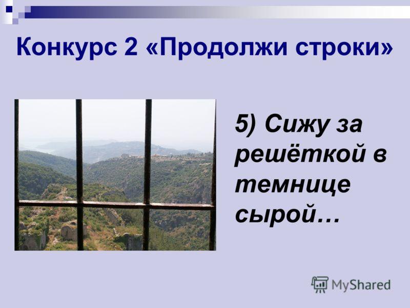 Конкурс 2 «Продолжи строки» 5) Сижу за решёткой в темнице сырой…