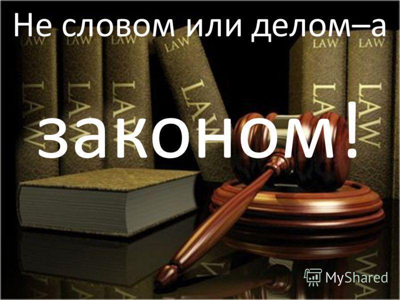 Не словом или делом–а законом!