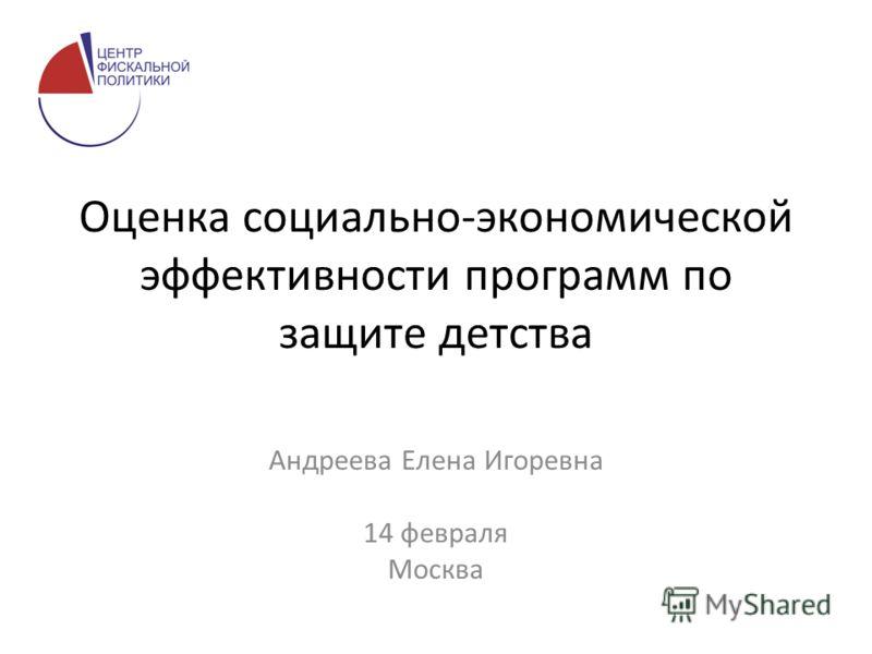 Оценка социально-экономической эффективности программ по защите детства Андреева Елена Игоревна 14 февраля Москва