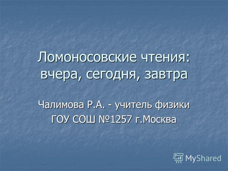 Ломоносовские чтения: вчера, сегодня, завтра Чалимова Р.А. - учитель физики ГОУ СОШ 1257 г.Москва