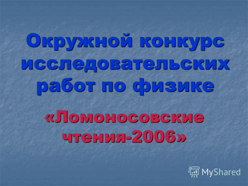 Окружной конкурс исследовательских работ по физике «Ломоносовские чтения-2006»