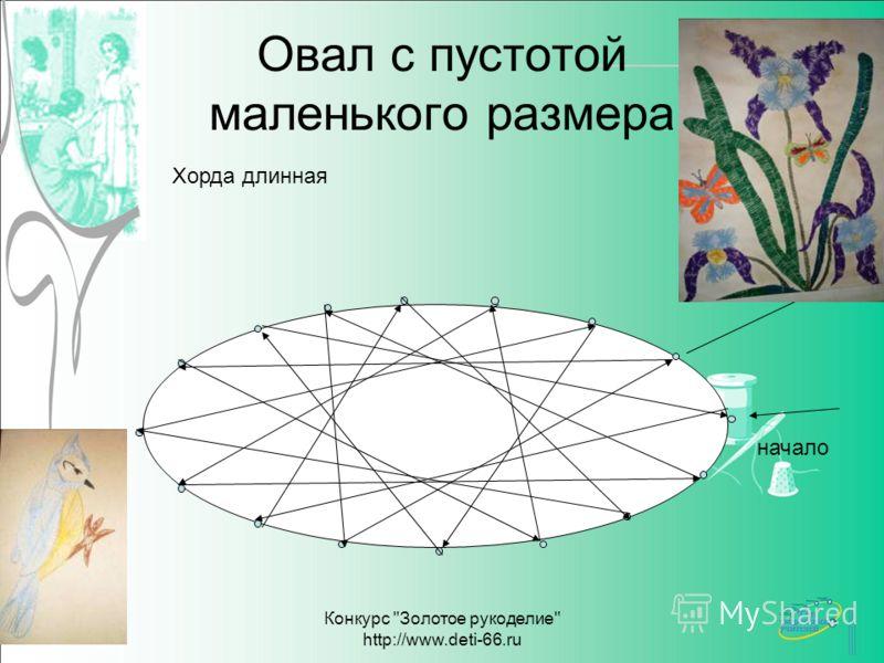 Конкурс Золотое рукоделие http://www.deti-66.ru Овал с пустотой маленького размера Хорда длинная начало
