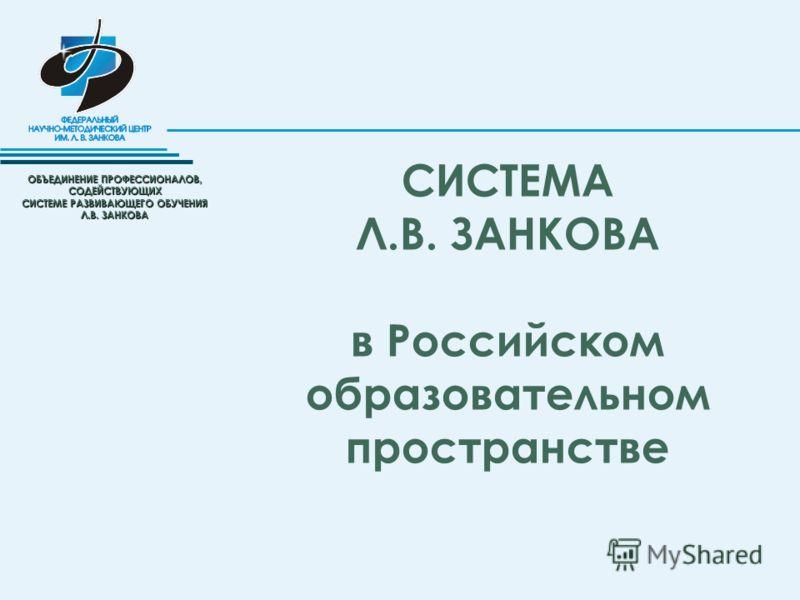 ОБЪЕДИНЕНИЕ ПРОФЕССИОНАЛОВ, СОДЕЙСТВУЮЩИХ СИСТЕМЕ РАЗВИВАЮЩЕГО ОБУЧЕНИЯ Л.В. ЗАНКОВА СИСТЕМА Л.В. ЗАНКОВА в Российском образовательном пространстве