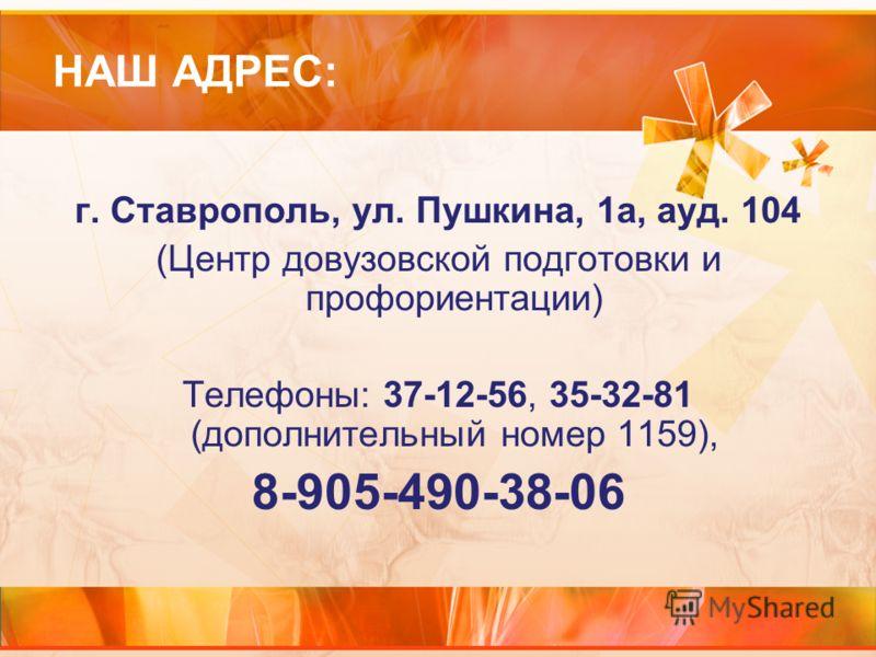 НАШ АДРЕС: г. Ставрополь, ул. Пушкина, 1а, ауд. 104 (Центр довузовской подготовки и профориентации) Телефоны: 37-12-56, 35-32-81 (дополнительный номер 1159), 8-905-490-38-06