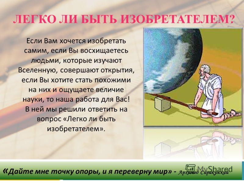 ЛЕГКО ЛИ БЫТЬ ИЗОБРЕТАТЕЛЕМ? « Дайте мне точку опоры, и я переверну мир » - Архимед Сиракузский Если Вам хочется изобретать самим, если Вы восхищаетесь людьми, которые изучают Вселенную, совершают открытия, если Вы хотите стать похожими на них и ощущ