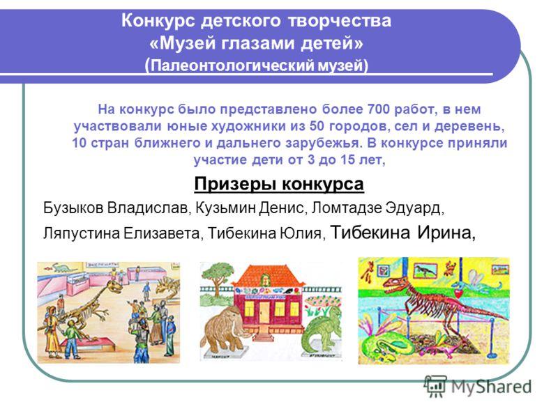 Конкурс детского творчества «Музей глазами детей» ( Палеонтологический музей) На конкурс было представлено более 700 работ, в нем участвовали юные художники из 50 городов, сел и деревень, 10 стран ближнего и дальнего зарубежья. В конкурсе приняли уча