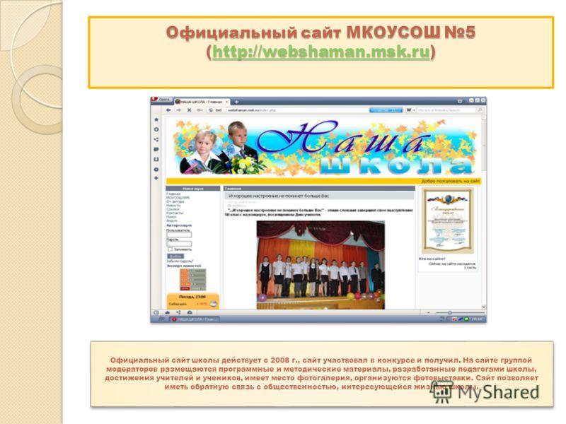 Официальный сайт МКОУСОШ 5 (http://webshaman.msk.ru) http://webshaman.msk.ru Официальный сайт школы действует с 2008 г., сайт участвовал в конкурсе и получил. На сайте группой модераторов размещаются программные и методические материалы, разработанны