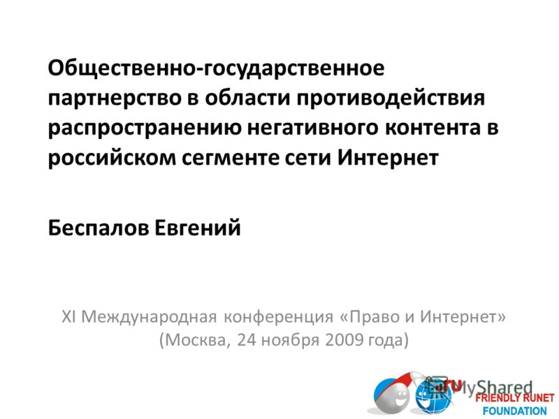 Общественно-государственное партнерство в области противодействия распространению негативного контента в российском сегменте сети Интернет Беспалов Евгений XI Международная конференция «Право и Интернет» (Москва, 24 ноября 2009 года)