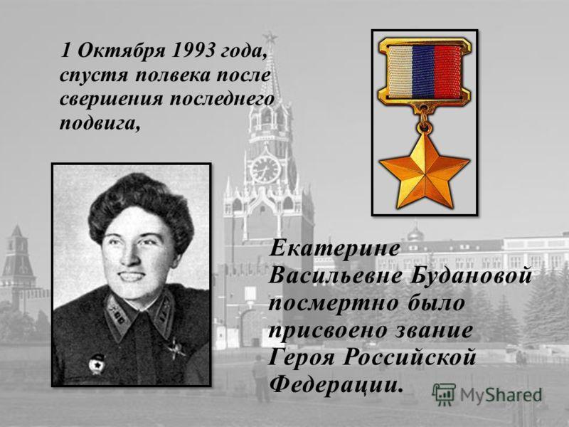 1 Октября 1993 года, спустя полвека после свершения последнего подвига, Екатерине Васильевне Будановой посмертно было присвоено звание Героя Российской Федерации.