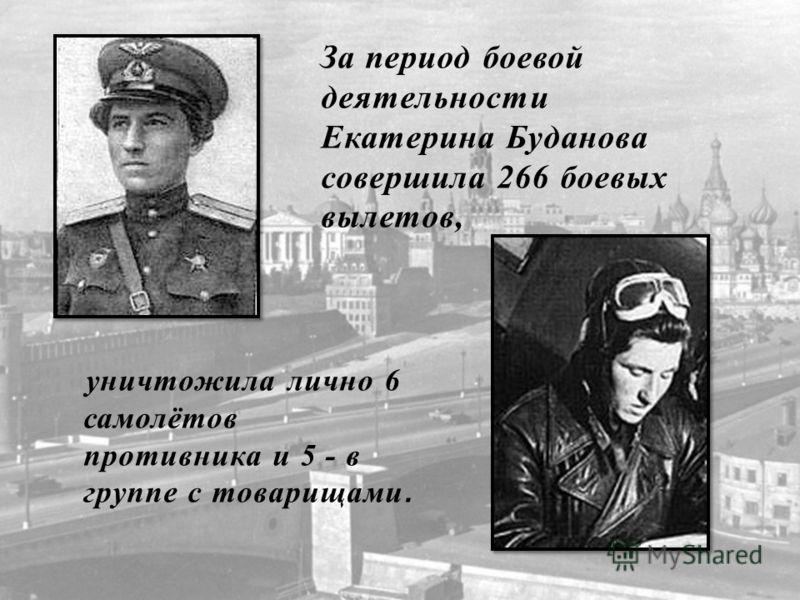 уничтожила лично 6 самолётов противника и 5 - в группе с товарищами. За период боевой деятельности Екатерина Буданова совершила 266 боевых вылетов,