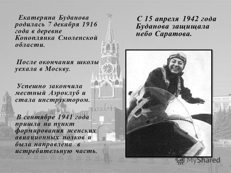 Екатерина Буданова родилась 7 декабря 1916 года в деревне Коноплянка Смоленской области. После окончания школы уехала в Москву. Успешно закончила местный Аэроклуб и стала инструктором. В сентябре 1941 года пришла на пункт формирования женских авиацио