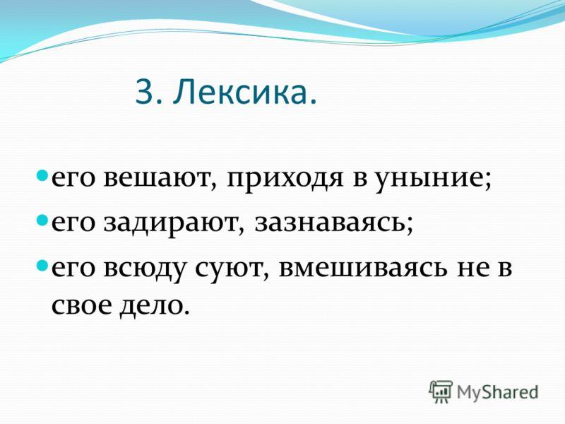 3. Лексика. его вешают, приходя в уныние; его задирают, зазнаваясь; его всюду суют, вмешиваясь не в свое дело.