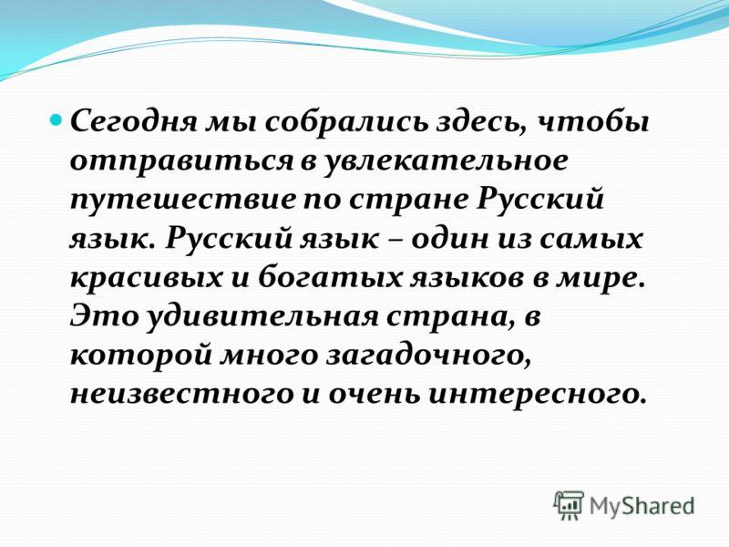 Сегодня мы собрались здесь, чтобы отправиться в увлекательное путешествие по стране Русский язык. Русский язык – один из самых красивых и богатых языков в мире. Это удивительная страна, в которой много загадочного, неизвестного и очень интересного.