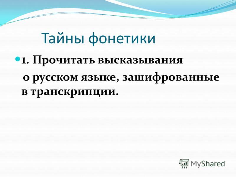 Тайны фонетики 1. Прочитать высказывания о русском языке, зашифрованные в транскрипции.