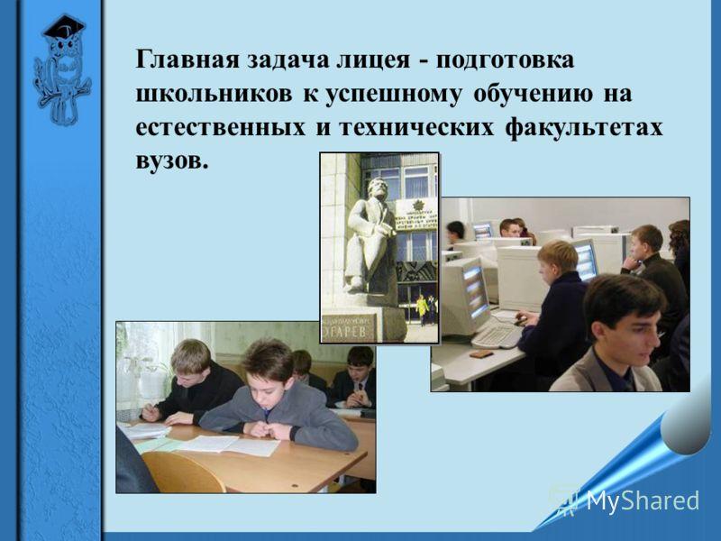 Главная задача лицея - подготовка школьников к успешному обучению на естественных и технических факультетах вузов.