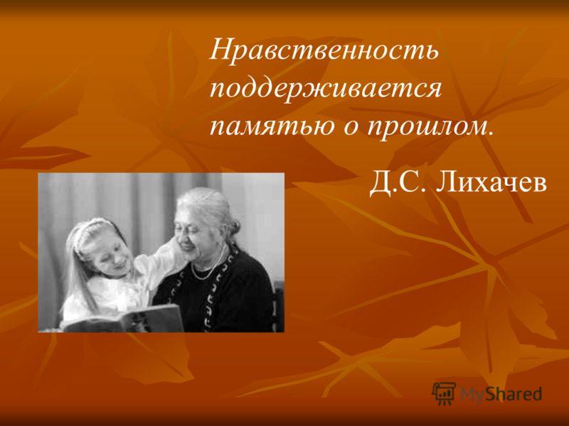 Нравственность поддерживается памятью о прошлом. Д.С. Лихачев