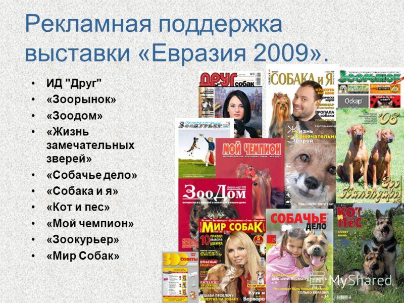 Рекламная поддержка выставки «Евразия 2009». ИД Друг «Зоорынок» «Зоодом» «Жизнь замечательных зверей» «Собачье дело» «Собака и я» «Кот и пес» «Мой чемпион» «Зоокурьер» «Мир Собак»