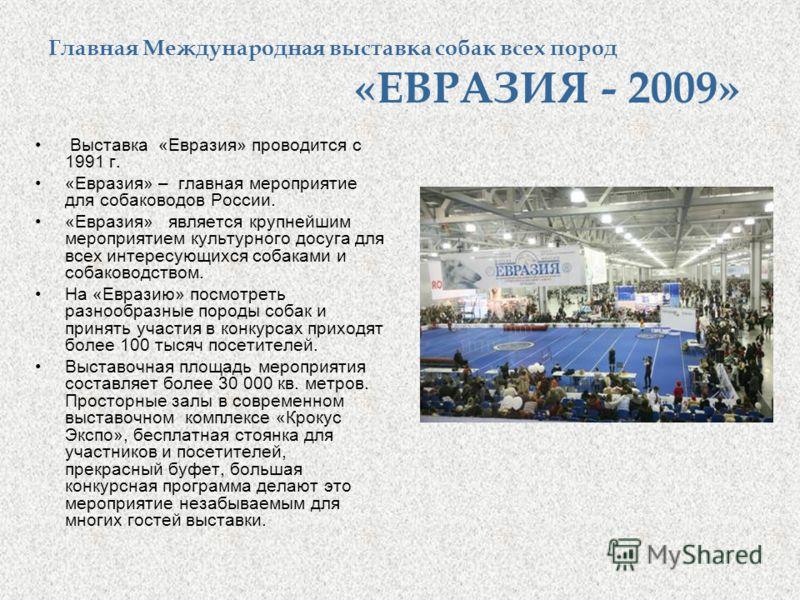 Главная Международная выставка собак всех пород «ЕВРАЗИЯ - 2009» Выставка «Евразия» проводится с 1991 г. «Евразия» – главная мероприятие для собаководов России. «Евразия» является крупнейшим мероприятием культурного досуга для всех интересующихся соб