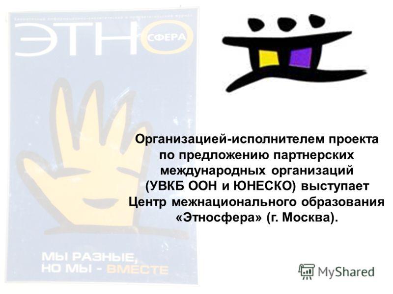Организацией-исполнителем проекта по предложению партнерских международных организаций (УВКБ ООН и ЮНЕСКО) выступает Центр межнационального образования «Этносфера» (г. Москва).