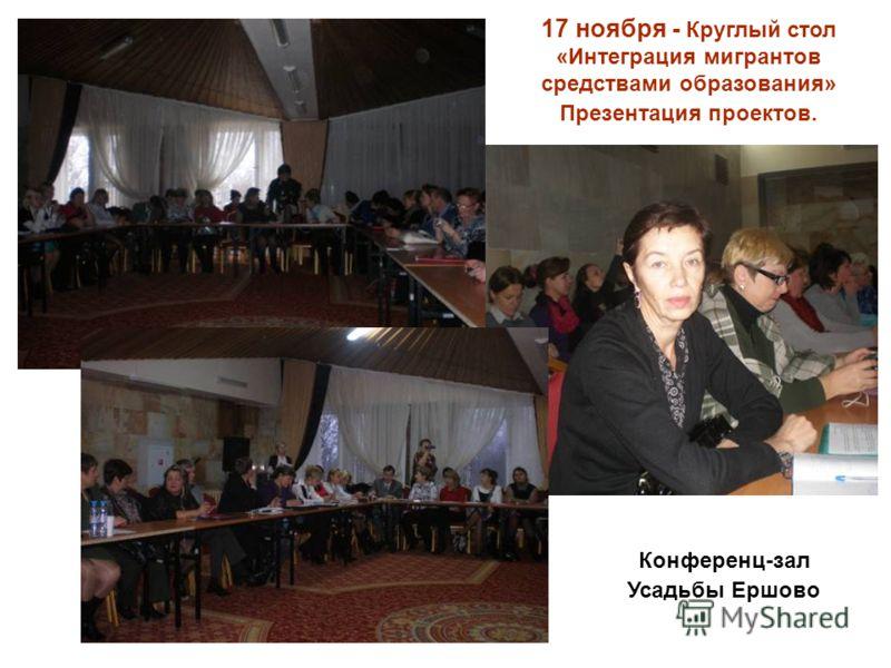 17 ноября - Круглый стол «Интеграция мигрантов средствами образования» Презентация проектов. Конференц-зал Усадьбы Ершово