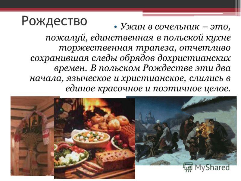 Рождество Ужин в сочельник – это, пожалуй, единственная в польской кухне торжественная трапеза, отчетливо сохранившая следы обрядов дохристианских времен. В польском Рождестве эти два начала, языческое и христианское, слились в единое красочное и поэ