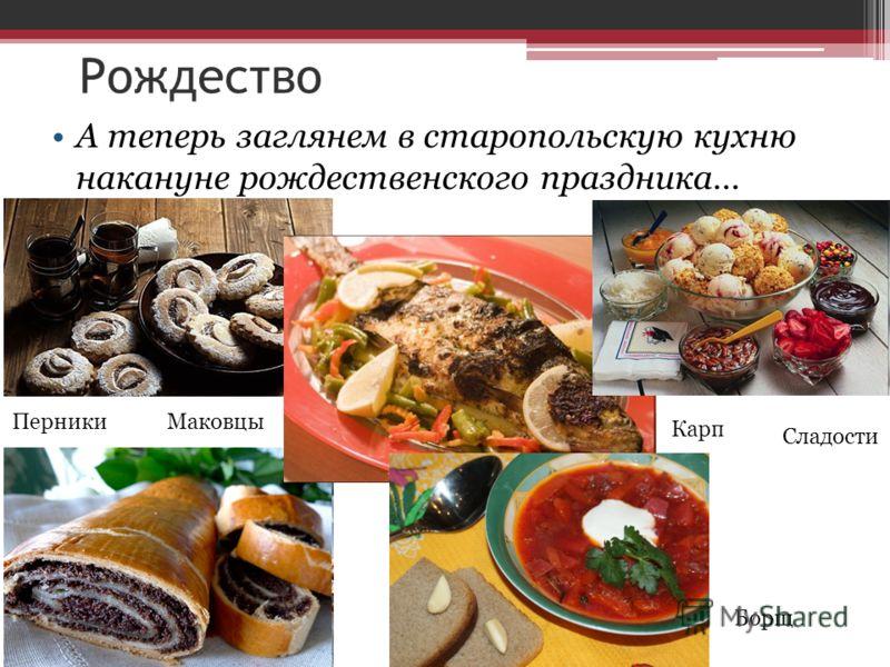 А теперь заглянем в старопольскую кухню накануне рождественского праздника… Рождество ПерникиМаковцы Карп Борщ Сладости