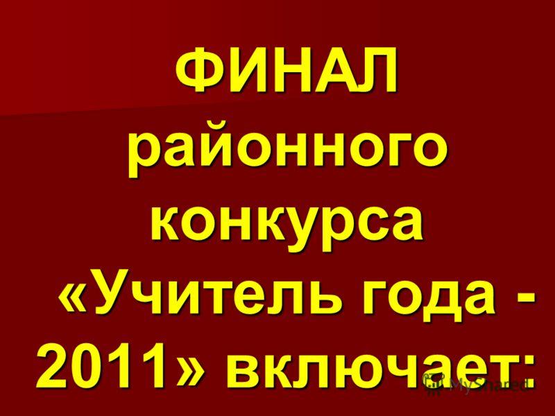 ФИНАЛ районного конкурса «Учитель года - 2011» включает: