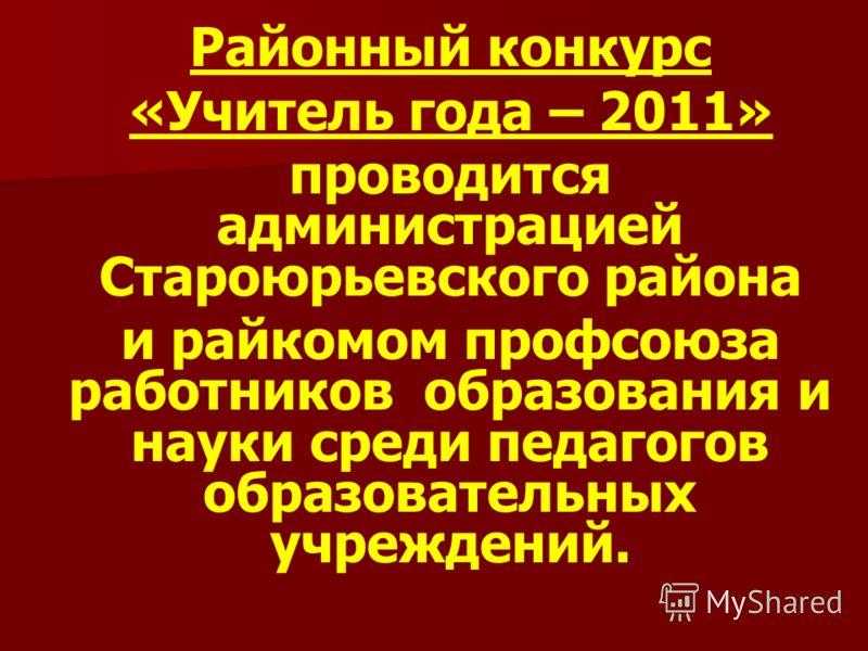 Районный конкурс «Учитель года – 2011» проводится администрацией Староюрьевского района и райкомом профсоюза работников образования и науки среди педагогов образовательных учреждений.