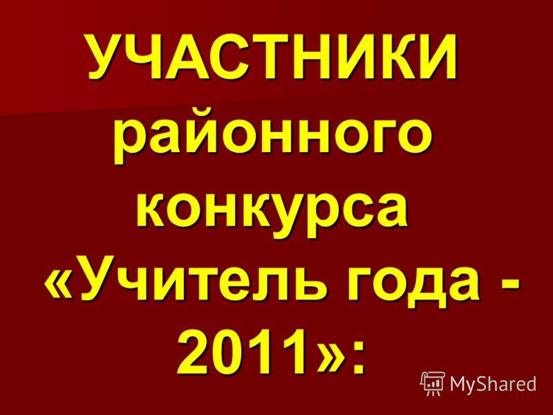 УЧАСТНИКИ районного конкурса «Учитель года - 2011»: