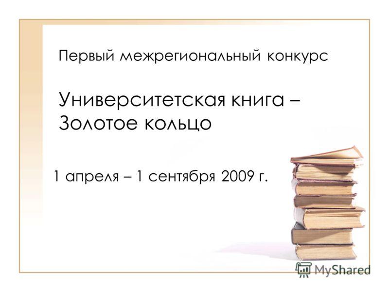 Первый межрегиональный конкурс Университетская книга – Золотое кольцо 1 апреля – 1 сентября 2009 г.