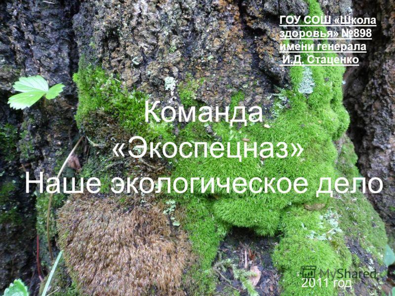 Команда «Экоспецназ» Наше экологическое дело ГОУ СОШ «Школа здоровья» 898 имени генерала И.Д. Стаценко 2011 год