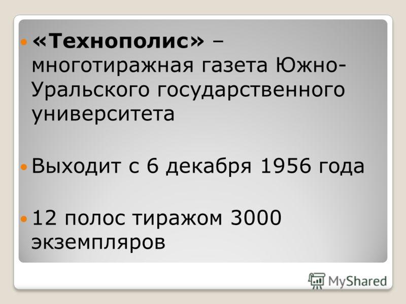 «Технополис» – многотиражная газета Южно- Уральского государственного университета Выходит с 6 декабря 1956 года 12 полос тиражом 3000 экземпляров
