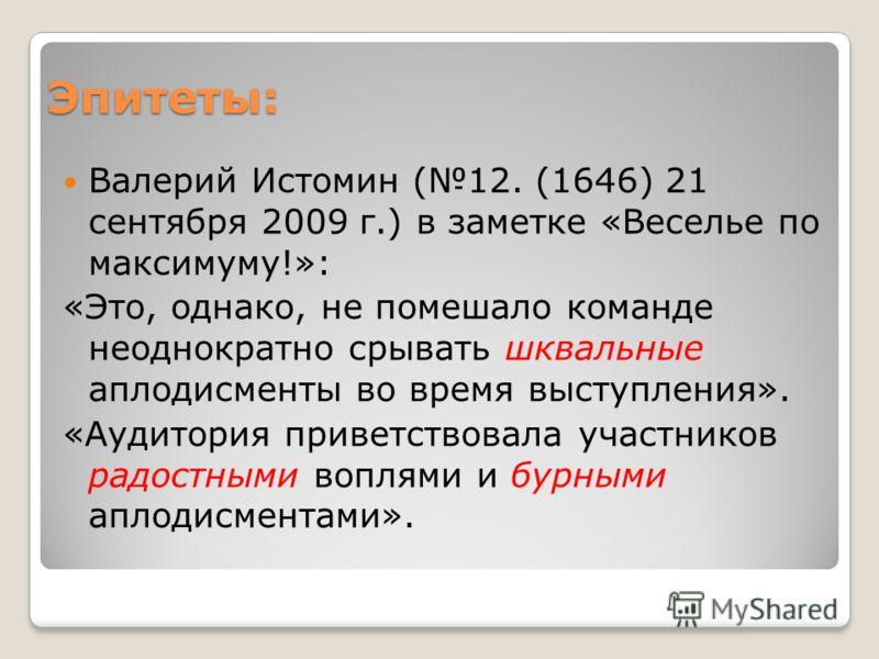 Эпитеты: Валерий Истомин (12. (1646) 21 сентября 2009 г.) в заметке «Веселье по максимуму!»: «Это, однако, не помешало команде неоднократно срывать шквальные аплодисменты во время выступления». «Аудитория приветствовала участников радостными воплями