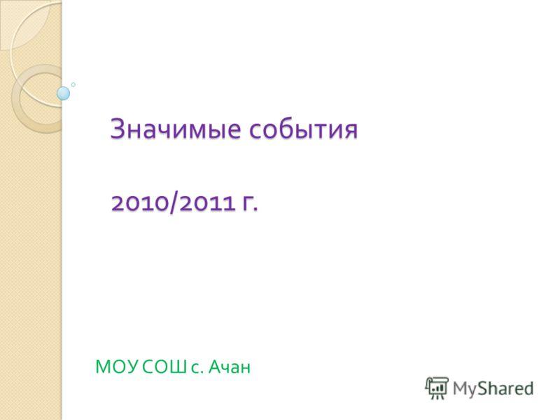Значимые события 2010/2011 г. МОУ СОШ с. Ачан