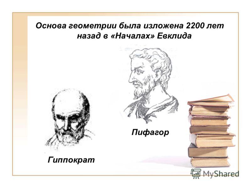 Основа геометрии была изложена 2200 лет назад в «Началах» Евклида Гиппократ Пифагор