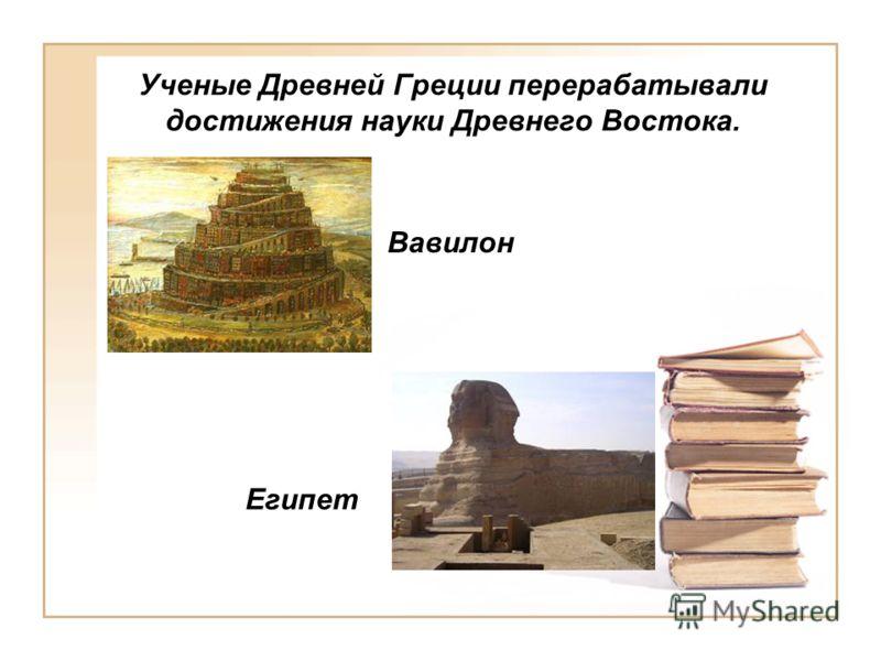 Ученые Древней Греции перерабатывали достижения науки Древнего Востока. Египет Вавилон