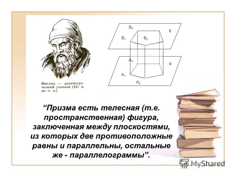 Призма есть телесная (т.е. пространственная) фигура, заключенная между плоскостями, из которых две противоположные равны и параллельны, остальные же - параллелограммы. A1A1 A2A2 AnAn B1B1 B2B2 BnBn b a