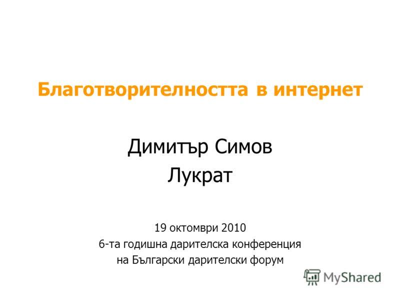 Благотворителността в интернет Димитър Симов Лукрат 19 октомври 2010 6-та годишна дарителска конференция на Български дарителски форум