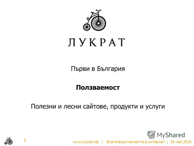 www.lucrat.net | Благотворителността в интернет | 19 май 2010 Първи в България Ползваемост Полезни и лесни сайтове, продукти и услуги 3