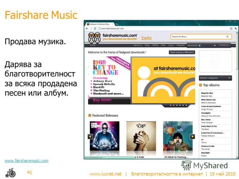 www.lucrat.net | Благотворителността в интернет | 19 май 2010 Fairshаre Music Продава музика. Дарява за благотворителност за всяка продадена песен или албум. www.fairsharemusic.com 41