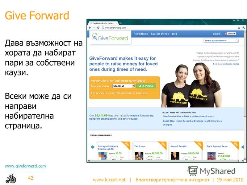 www.lucrat.net | Благотворителността в интернет | 19 май 2010 Give Forward Дава възможност на хората да набират пари за собствени каузи. Всеки може да си направи набирателна страница. www.giveforward.com 42