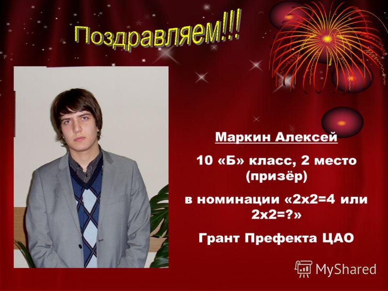 Маркин Алексей 10 «Б» класс, 2 место (призёр) в номинации «2х2=4 или 2х2=?» Грант Префекта ЦАО