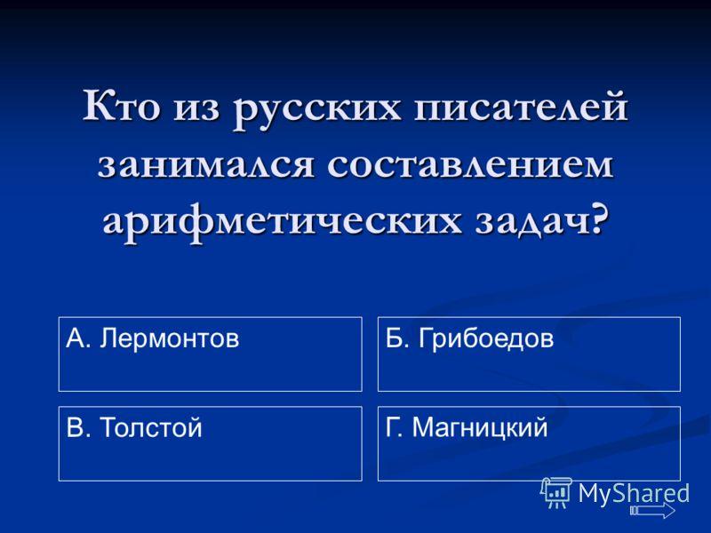 Кто из русских писателей занимался составлением арифметических задач? A. Лермонтов Г. Магницкий Б. Грибоедов В. Толстой